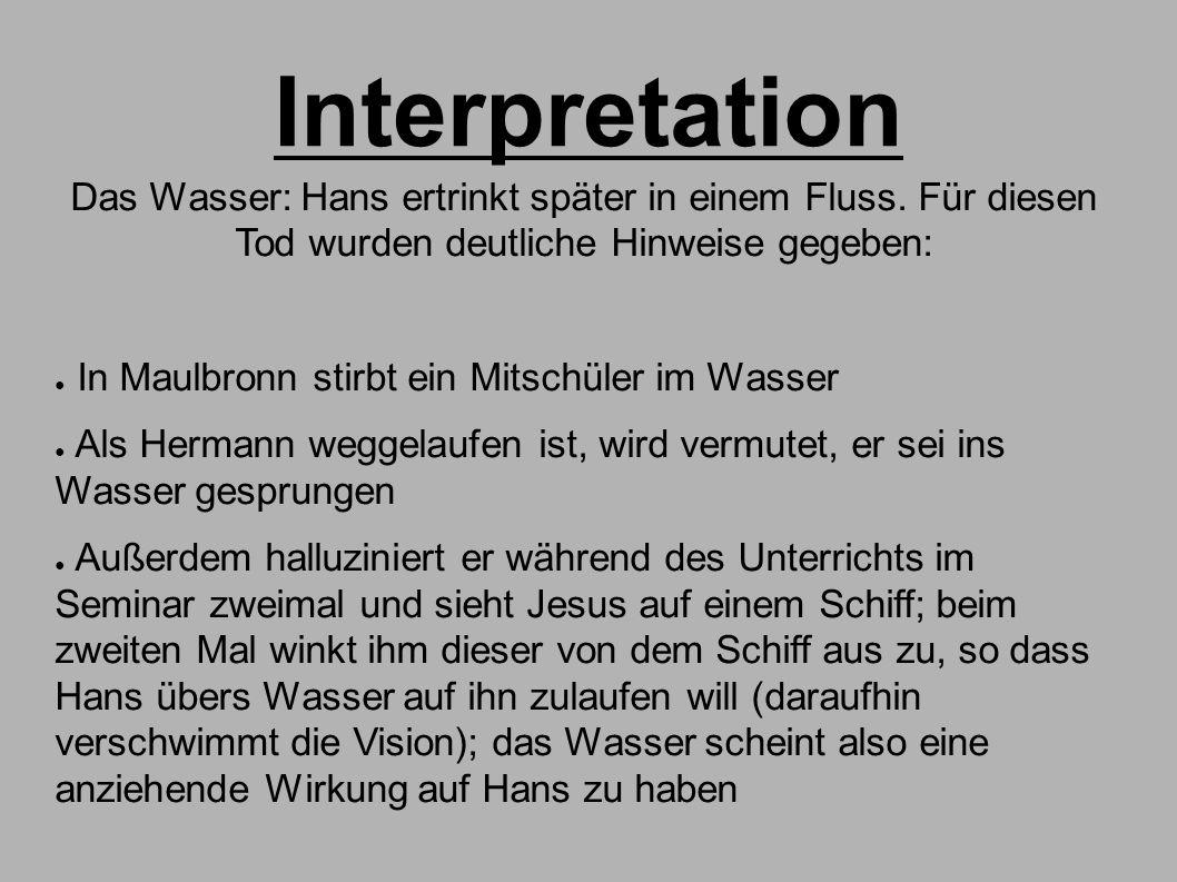 Interpretation Das Wasser: Hans ertrinkt später in einem Fluss. Für diesen Tod wurden deutliche Hinweise gegeben: ● In Maulbronn stirbt ein Mitschüler