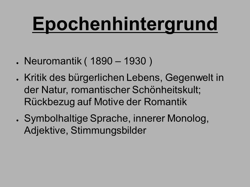 Epochenhintergrund ● Neuromantik ( 1890 – 1930 ) ● Kritik des bürgerlichen Lebens, Gegenwelt in der Natur, romantischer Schönheitskult; Rückbezug auf