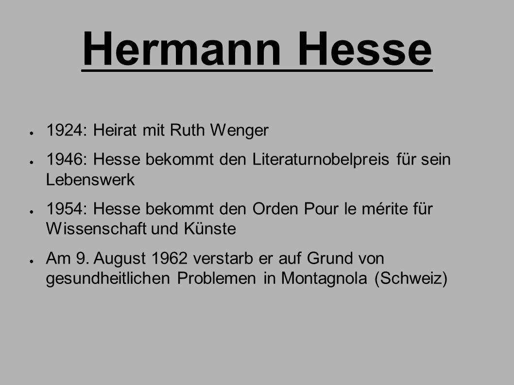 Hermann Hesse ● 1924: Heirat mit Ruth Wenger ● 1946: Hesse bekommt den Literaturnobelpreis für sein Lebenswerk ● 1954: Hesse bekommt den Orden Pour le mérite für Wissenschaft und Künste ● Am 9.