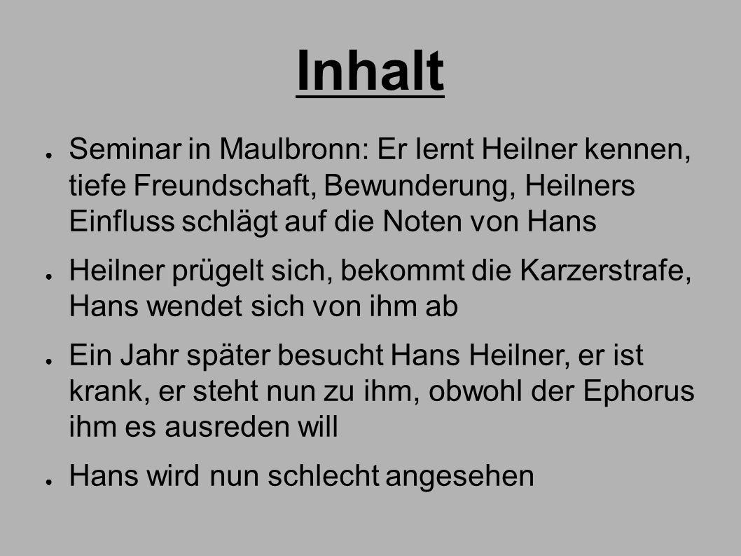Inhalt ● Seminar in Maulbronn: Er lernt Heilner kennen, tiefe Freundschaft, Bewunderung, Heilners Einfluss schlägt auf die Noten von Hans ● Heilner pr
