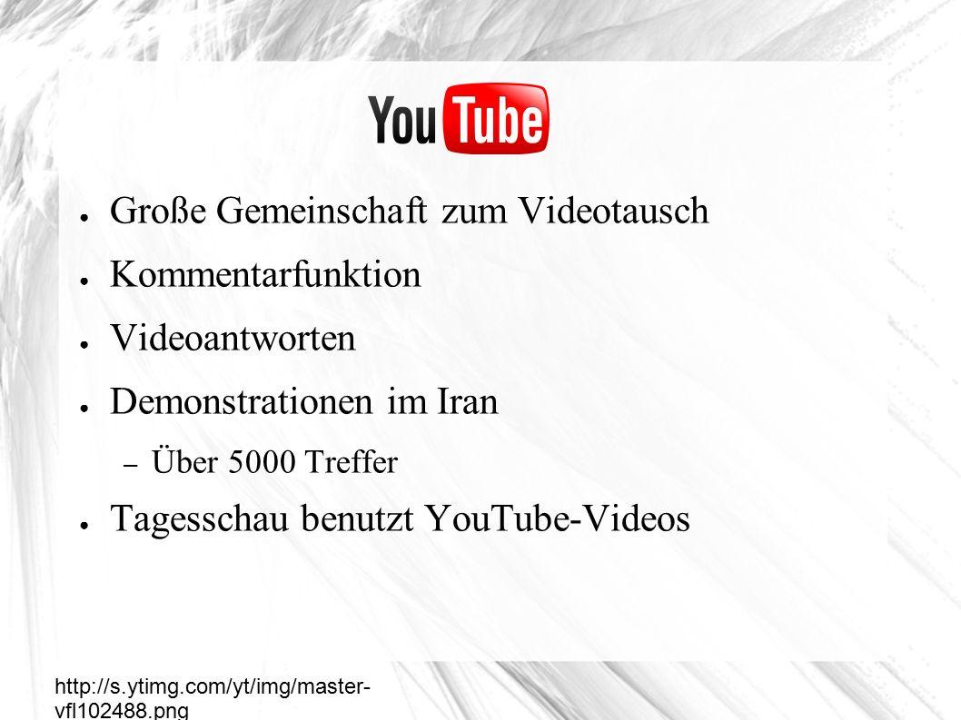 ● Große Gemeinschaft zum Videotausch ● Kommentarfunktion ● Videoantworten ● Demonstrationen im Iran – Über 5000 Treffer ● Tagesschau benutzt YouTube-Videos Youtube http://s.ytimg.com/yt/img/master- vfl102488.png