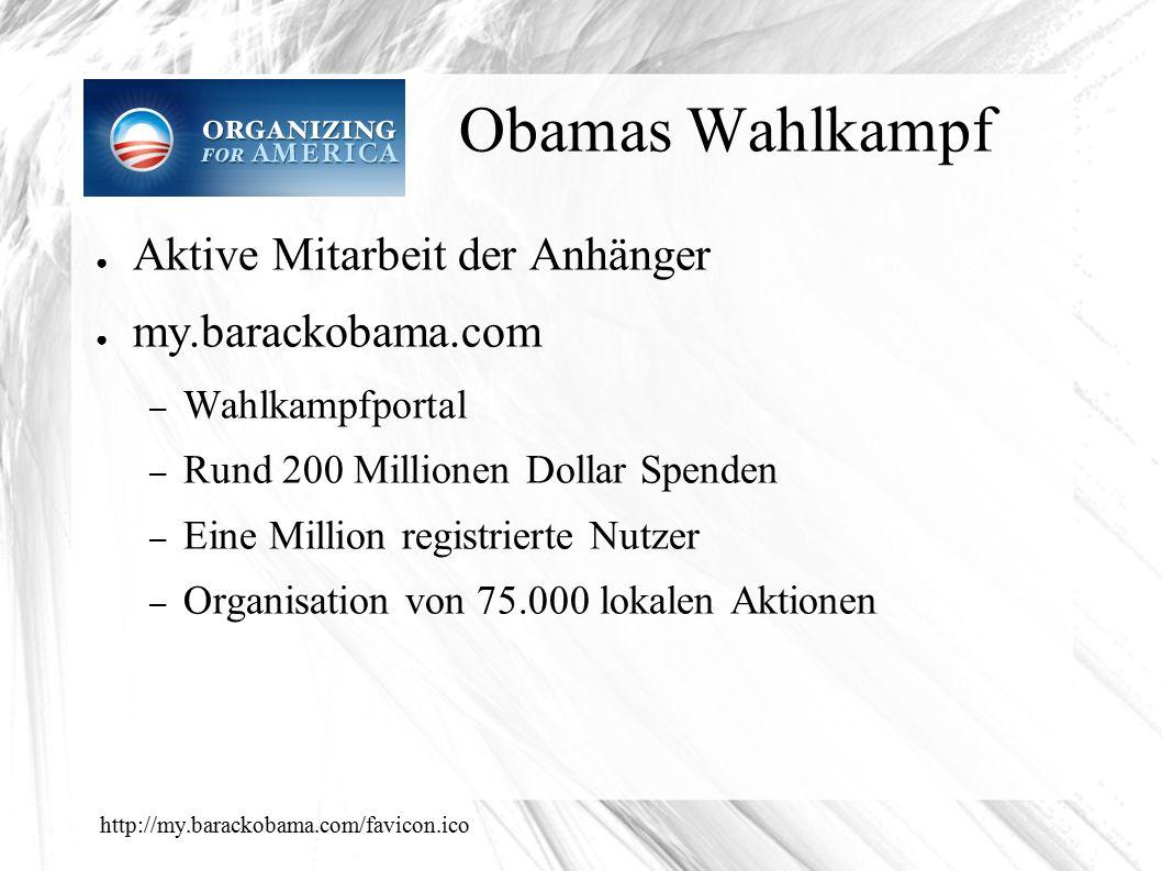 Obamas Wahlkampf ● Aktive Mitarbeit der Anhänger ● my.barackobama.com – Wahlkampfportal – Rund 200 Millionen Dollar Spenden – Eine Million registrierte Nutzer – Organisation von 75.000 lokalen Aktionen http://my.barackobama.com/favicon.ico