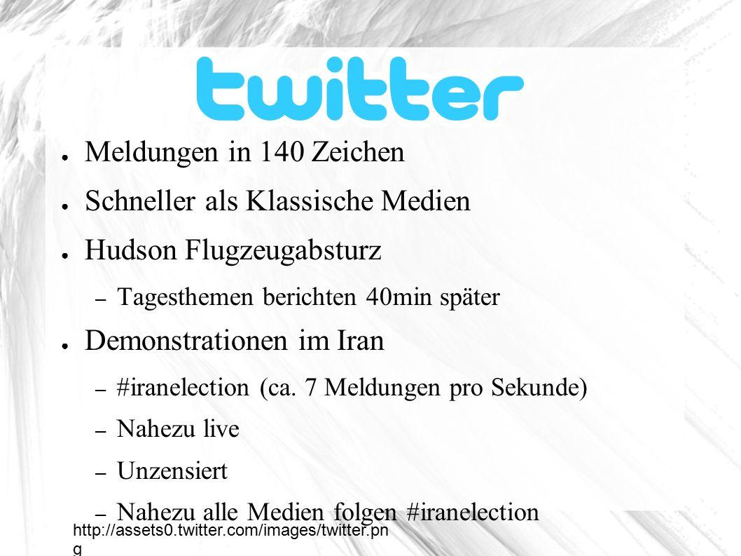 Twitter ● Meldungen in 140 Zeichen ● Schneller als Klassische Medien ● Hudson Flugzeugabsturz – Tagesthemen berichten 40min später ● Demonstrationen im Iran – #iranelection (ca.