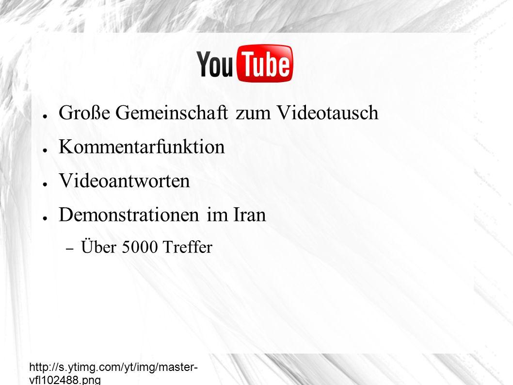 ● Große Gemeinschaft zum Videotausch ● Kommentarfunktion ● Videoantworten ● Demonstrationen im Iran – Über 5000 Treffer Youtube http://s.ytimg.com/yt/