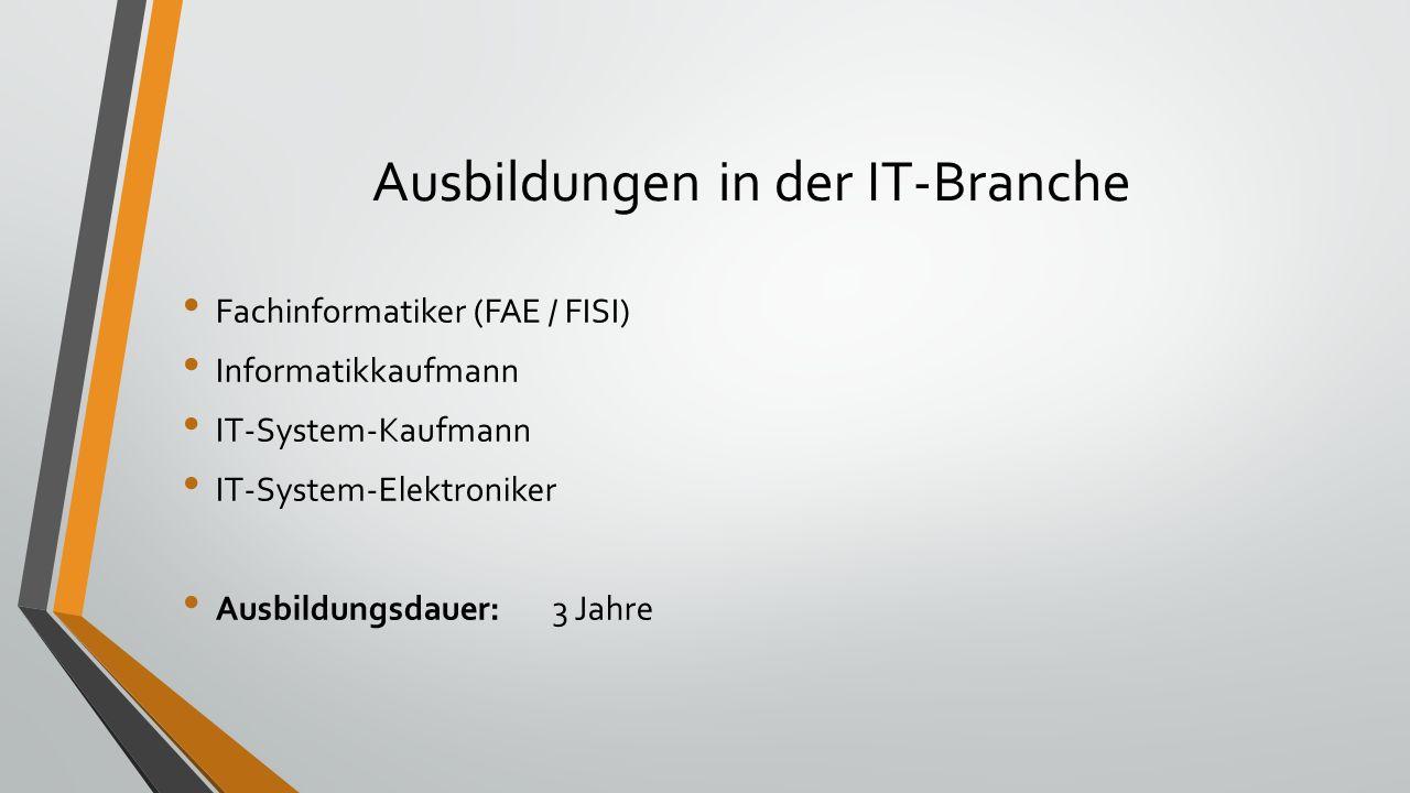 Ausbildungen in der IT-Branche Fachinformatiker (FAE / FISI) Informatikkaufmann IT-System-Kaufmann IT-System-Elektroniker Ausbildungsdauer:3 Jahre
