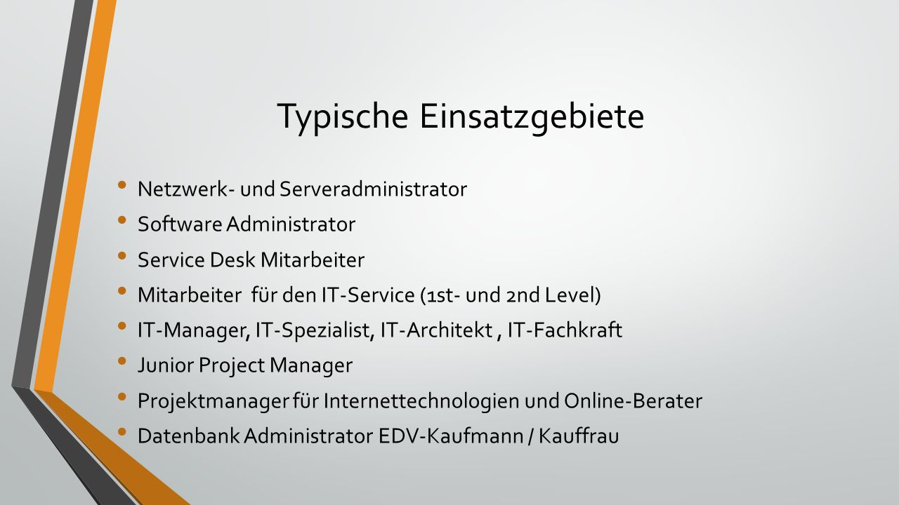 Typische Einsatzgebiete Netzwerk- und Serveradministrator Software Administrator Service Desk Mitarbeiter Mitarbeiter für den IT-Service (1st- und 2nd Level) IT-Manager, IT-Spezialist, IT-Architekt, IT-Fachkraft Junior Project Manager Projektmanager für Internettechnologien und Online-Berater Datenbank Administrator EDV-Kaufmann / Kauffrau