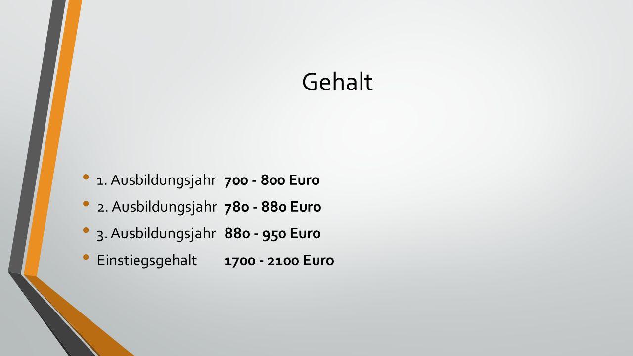 Gehalt 1. Ausbildungsjahr700 - 800 Euro 2. Ausbildungsjahr 780 - 880 Euro 3.