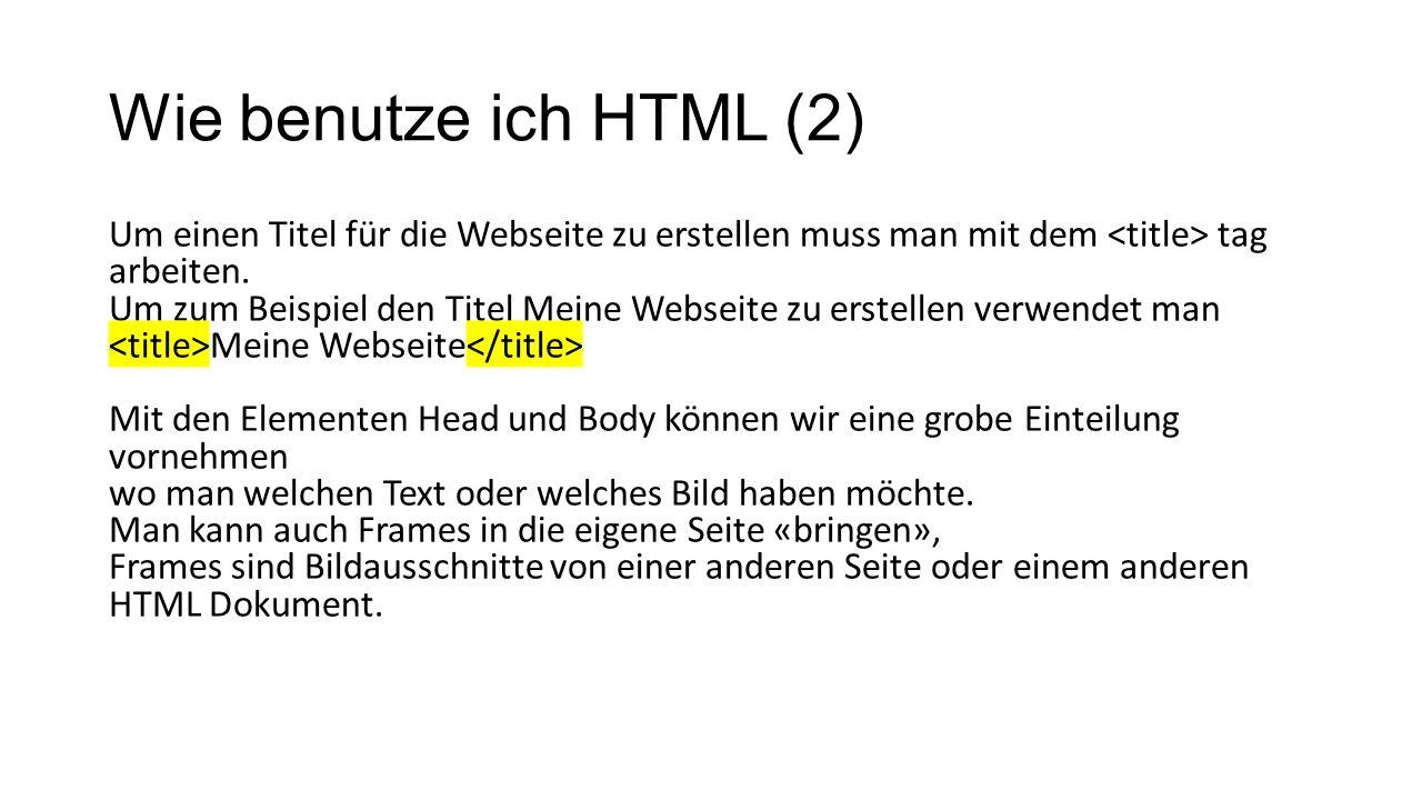 Wie benutze ich HTML (2) Um einen Titel für die Webseite zu erstellen muss man mit dem tag arbeiten.