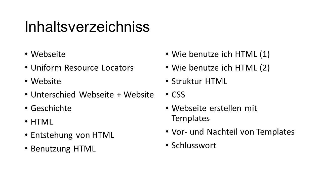 Inhaltsverzeichniss Webseite Uniform Resource Locators Website Unterschied Webseite + Website Geschichte HTML Entstehung von HTML Benutzung HTML Wie benutze ich HTML (1) Wie benutze ich HTML (2) Struktur HTML CSS Webseite erstellen mit Templates Vor- und Nachteil von Templates Schlusswort