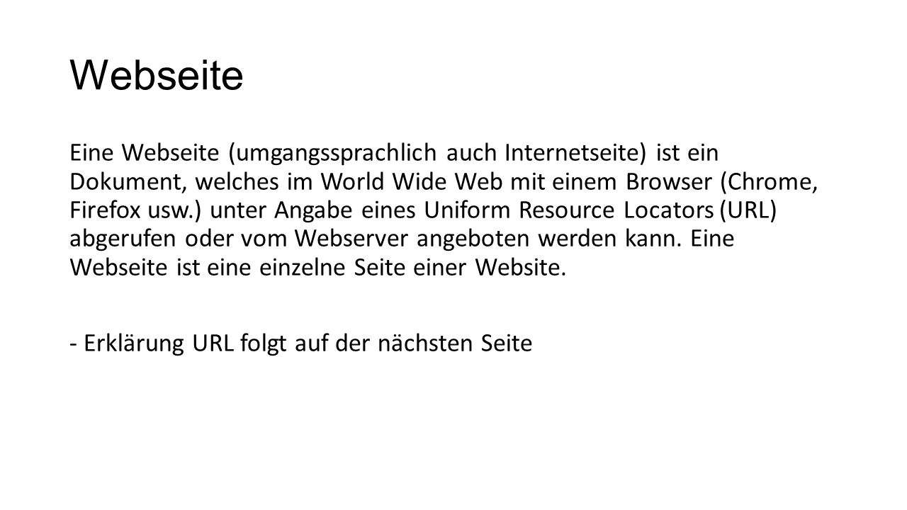 Webseite Eine Webseite (umgangssprachlich auch Internetseite) ist ein Dokument, welches im World Wide Web mit einem Browser (Chrome, Firefox usw.) unt