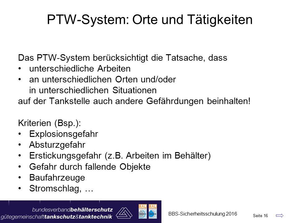 BBS-Sicherheitsschulung 2016 Seite 16 Das PTW-System berücksichtigt die Tatsache, dass unterschiedliche Arbeiten an unterschiedlichen Orten und/oder in unterschiedlichen Situationen auf der Tankstelle auch andere Gefährdungen beinhalten.