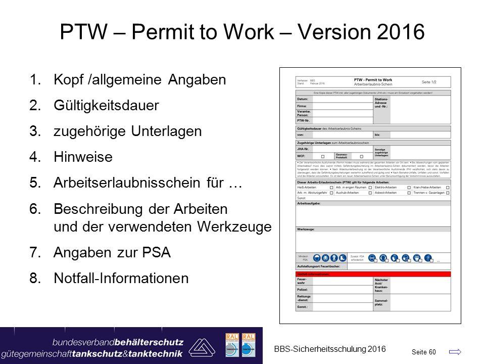 PTW – Permit to Work – Version 2016 1.Kopf /allgemeine Angaben 2.Gültigkeitsdauer 3.zugehörige Unterlagen 4.Hinweise 5.Arbeitserlaubnisschein für … 6.Beschreibung der Arbeiten und der verwendeten Werkzeuge 7.Angaben zur PSA 8.Notfall-Informationen BBS-Sicherheitsschulung 2016 Seite 60