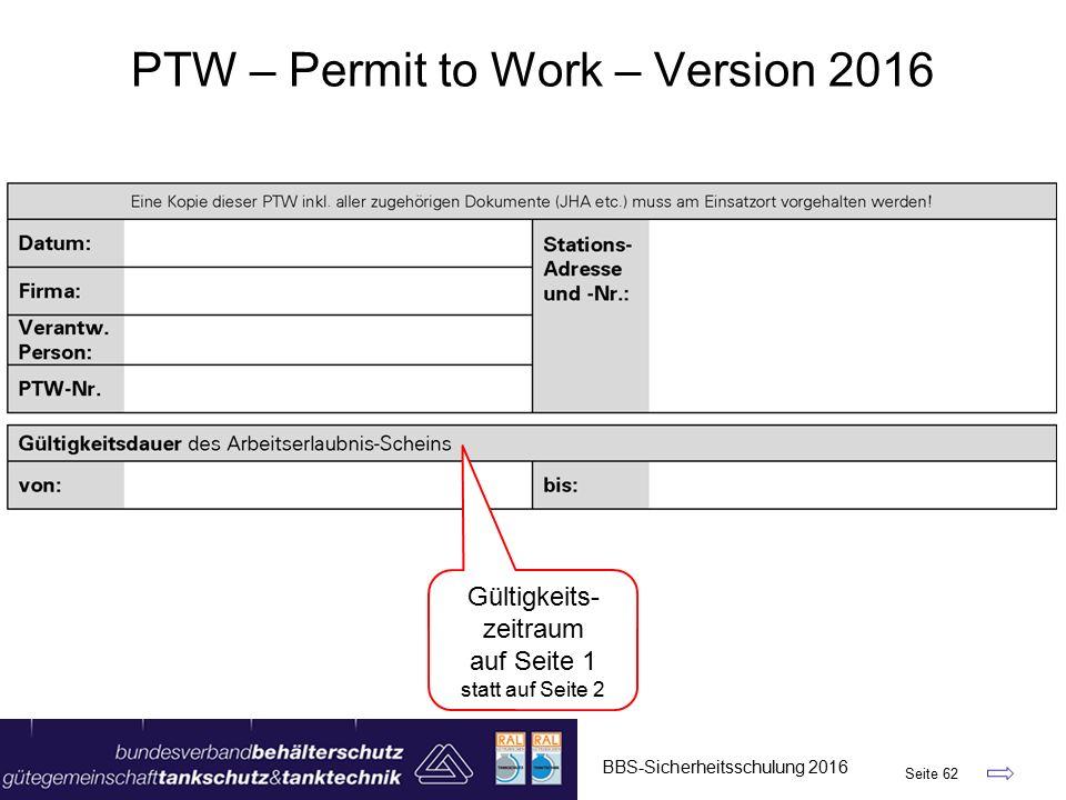 BBS-Sicherheitsschulung 2016 Seite 62 PTW – Permit to Work – Version 2016 Gültigkeits- zeitraum auf Seite 1 statt auf Seite 2