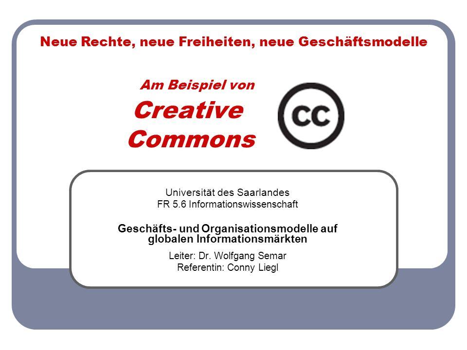 Am Beispiel von Creative_ Commons Universität des Saarlandes FR 5.6 Informationswissenschaft Geschäfts- und Organisationsmodelle auf globalen Informationsmärkten Leiter: Dr.