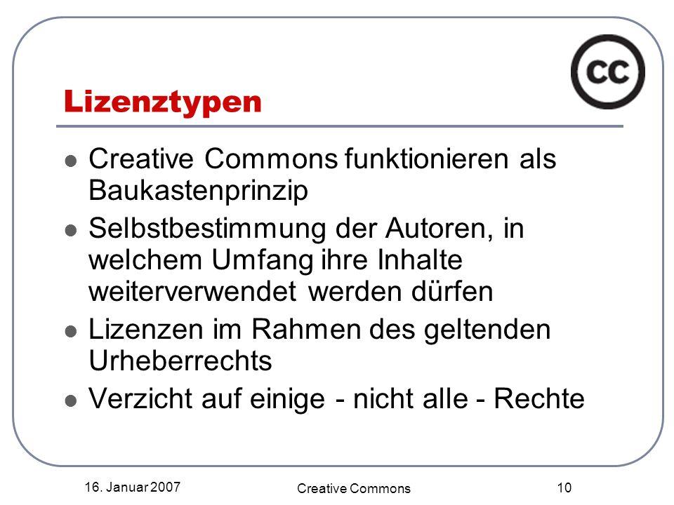 16. Januar 2007 Creative Commons 10 Lizenztypen Creative Commons funktionieren als Baukastenprinzip Selbstbestimmung der Autoren, in welchem Umfang ih