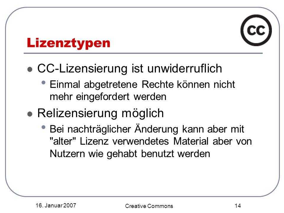 16. Januar 2007 Creative Commons 14 Lizenztypen CC-Lizensierung ist unwiderruflich Einmal abgetretene Rechte können nicht mehr eingefordert werden Rel