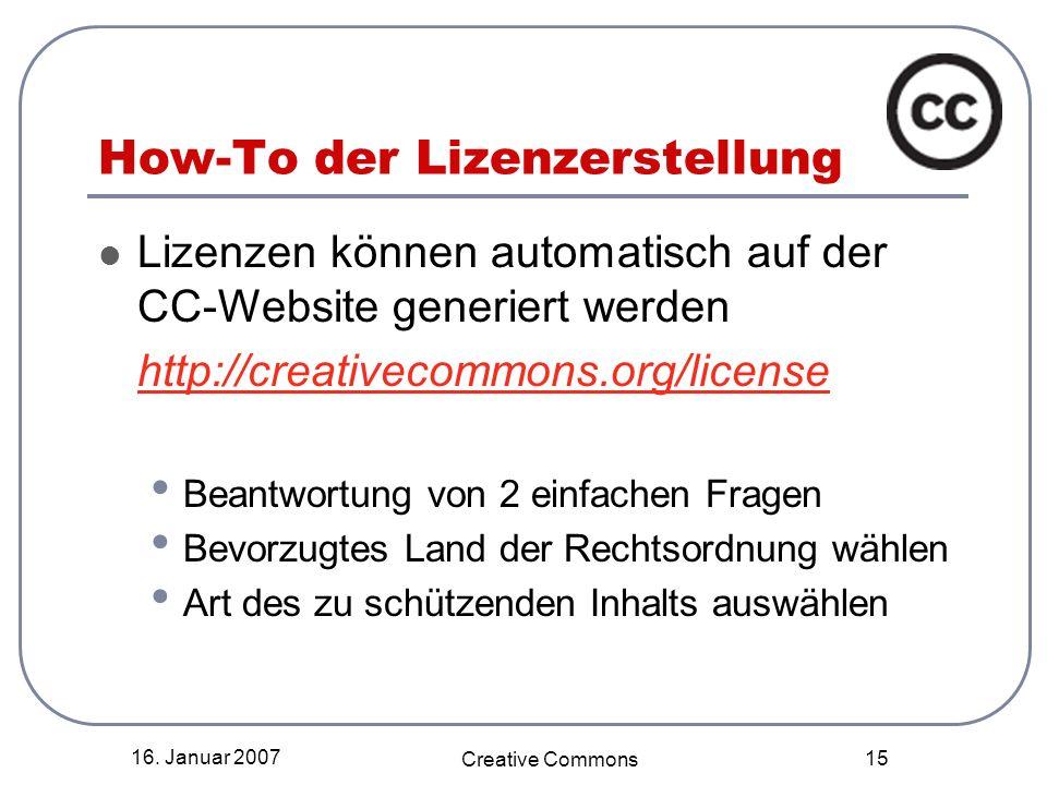 16. Januar 2007 Creative Commons 15 How-To der Lizenzerstellung Lizenzen können automatisch auf der CC-Website generiert werden http://creativecommons