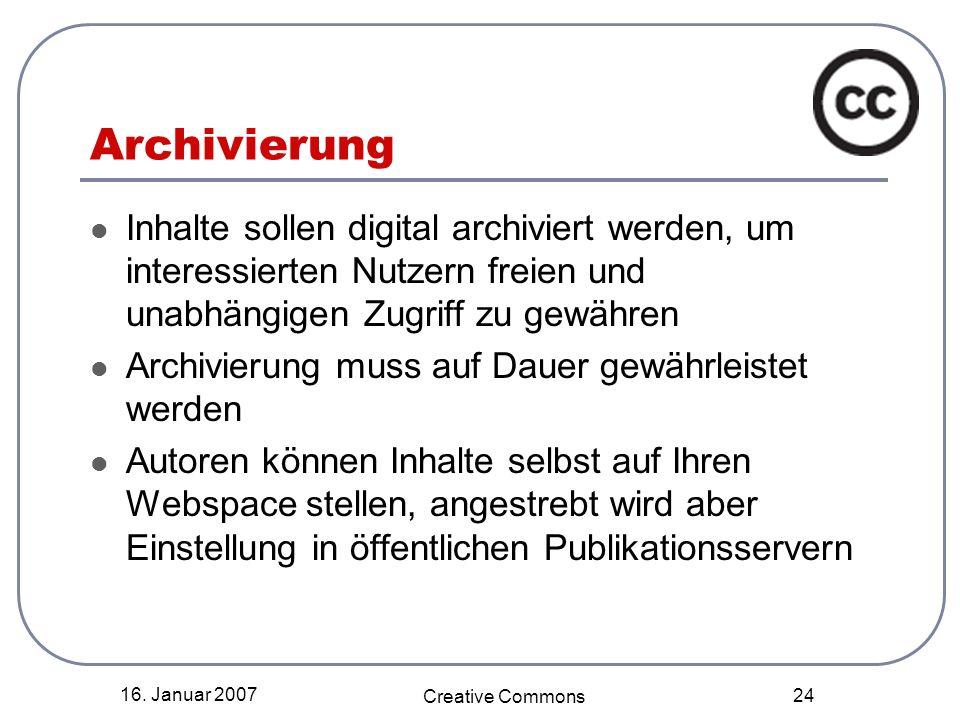 16. Januar 2007 Creative Commons 24 Archivierung Inhalte sollen digital archiviert werden, um interessierten Nutzern freien und unabhängigen Zugriff z