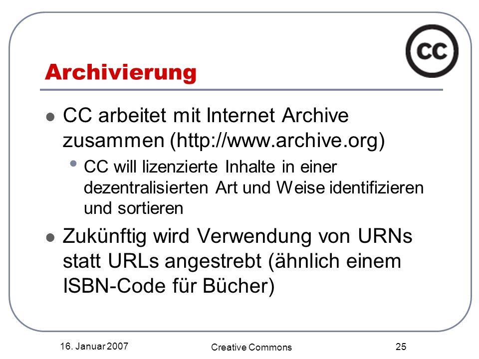 16. Januar 2007 Creative Commons 25 Archivierung CC arbeitet mit Internet Archive zusammen (http://www.archive.org) CC will lizenzierte Inhalte in ein