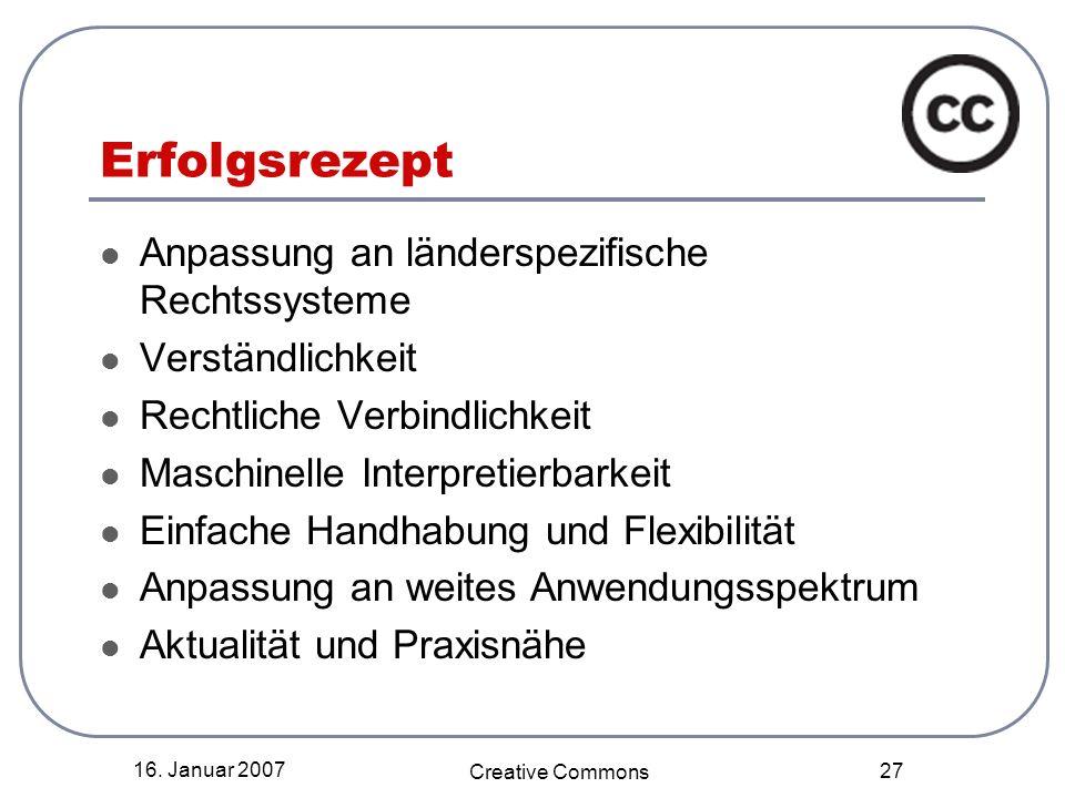 16. Januar 2007 Creative Commons 27 Erfolgsrezept Anpassung an länderspezifische Rechtssysteme Verständlichkeit Rechtliche Verbindlichkeit Maschinelle