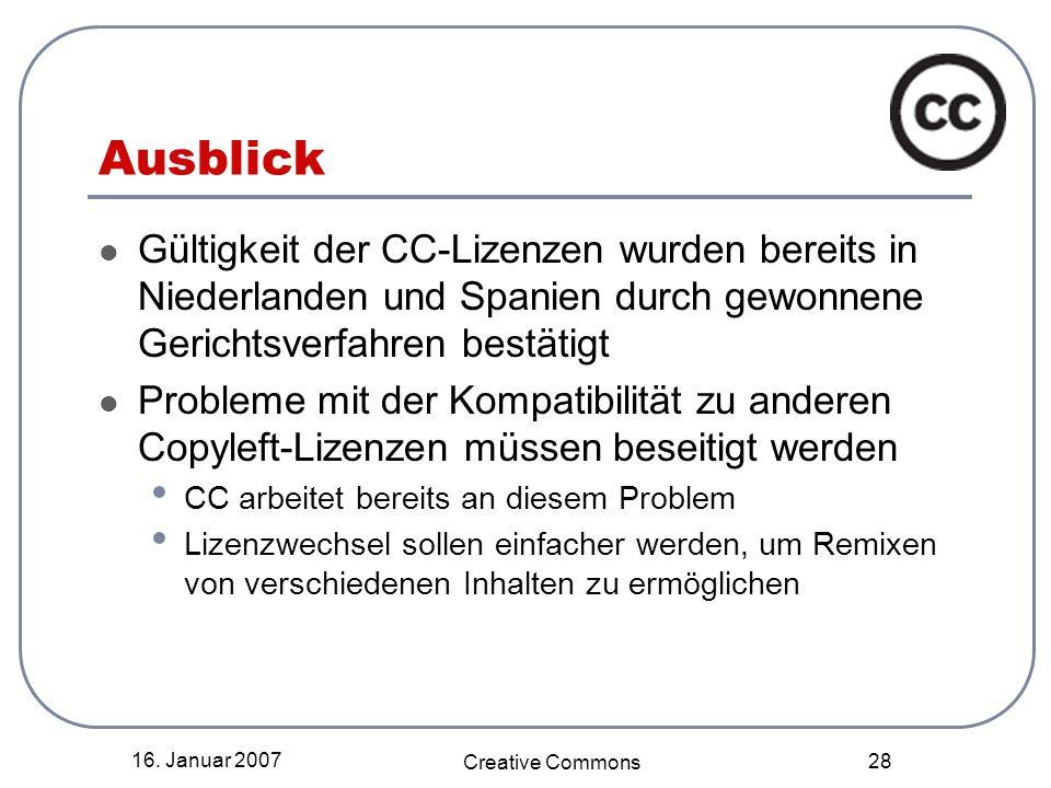 16. Januar 2007 Creative Commons 28 Ausblick Gültigkeit der CC-Lizenzen wurden bereits in Niederlanden und Spanien durch gewonnene Gerichtsverfahren b