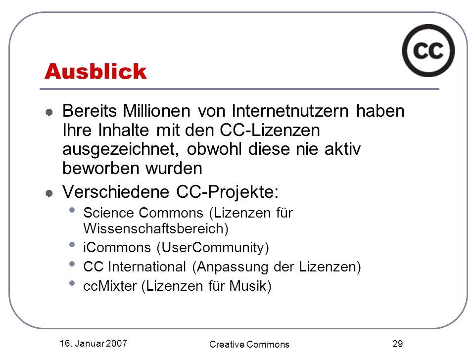 16. Januar 2007 Creative Commons 29 Ausblick Bereits Millionen von Internetnutzern haben Ihre Inhalte mit den CC-Lizenzen ausgezeichnet, obwohl diese