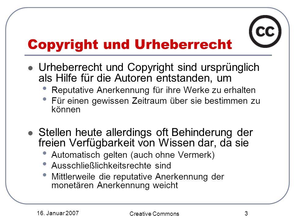 16. Januar 2007 Creative Commons 3 Copyright und Urheberrecht Urheberrecht und Copyright sind ursprünglich als Hilfe für die Autoren entstanden, um Re