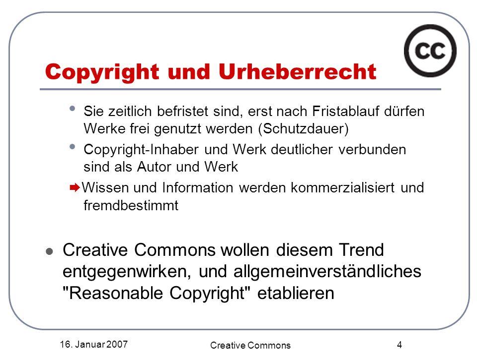 16. Januar 2007 Creative Commons 4 Copyright und Urheberrecht Sie zeitlich befristet sind, erst nach Fristablauf dürfen Werke frei genutzt werden (Sch