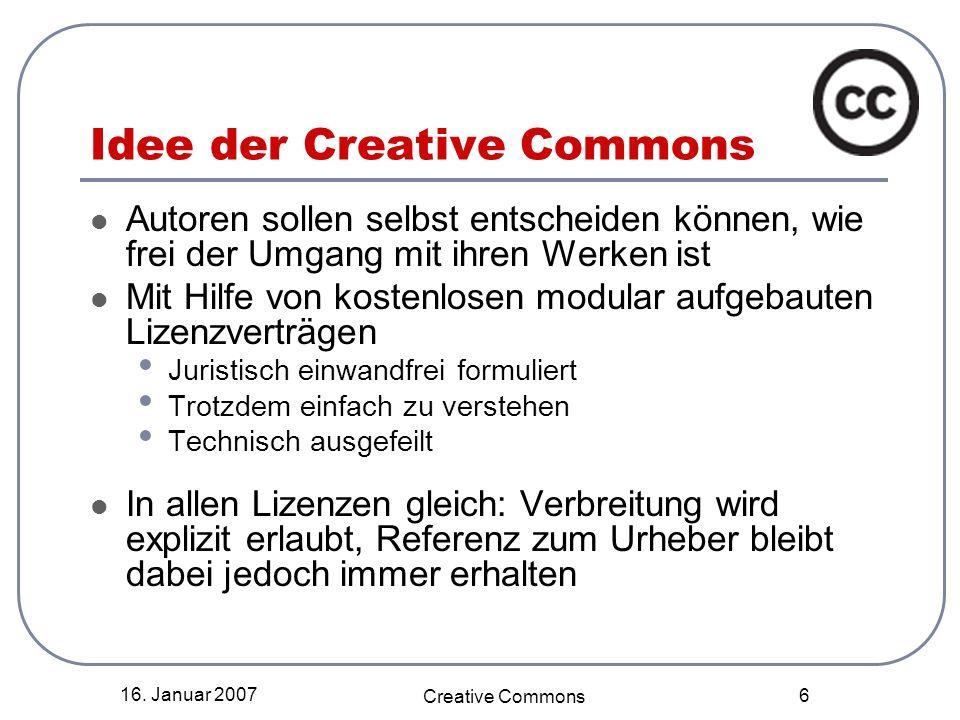 16. Januar 2007 Creative Commons 6 Idee der Creative Commons Autoren sollen selbst entscheiden können, wie frei der Umgang mit ihren Werken ist Mit Hi