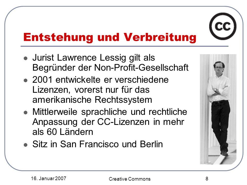 16. Januar 2007 Creative Commons 8 Entstehung und Verbreitung Jurist Lawrence Lessig gilt als Begründer der Non-Profit-Gesellschaft 2001 entwickelte e