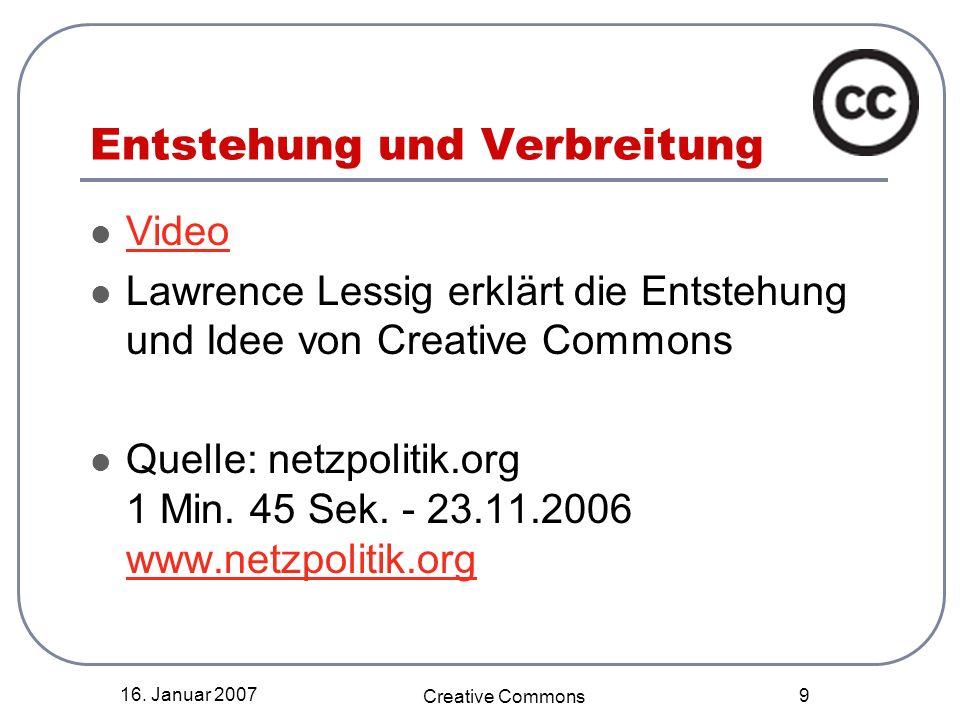 16. Januar 2007 Creative Commons 9 Entstehung und Verbreitung Video Lawrence Lessig erklärt die Entstehung und Idee von Creative Commons Quelle: netzp