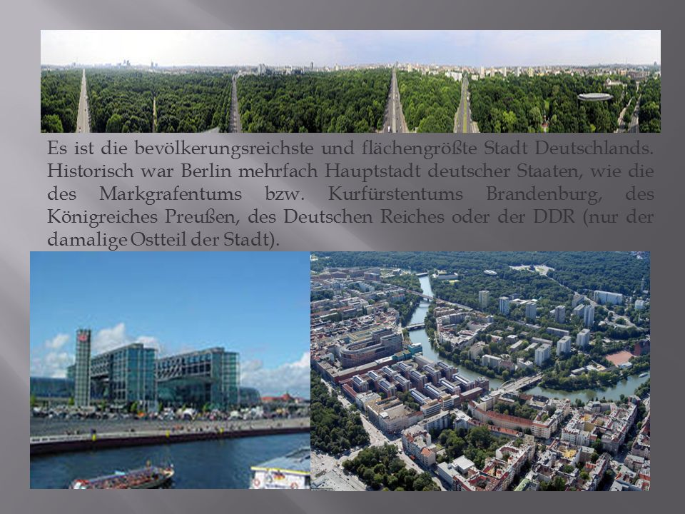 Es ist die bevölkerungsreichste und flächengrößte Stadt Deutschlands. Historisch war Berlin mehrfach Hauptstadt deutscher Staaten, wie die des Markgra