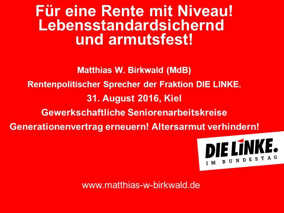 Für eine Rente mit Niveau! Lebensstandardsichernd und armutsfest! Matthias W. Birkwald (MdB) Rentenpolitischer Sprecher der Fraktion DIE LINKE. 31. Au