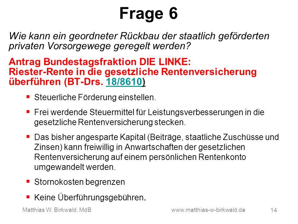 Frage 6 Wie kann ein geordneter Rückbau der staatlich geförderten privaten Vorsorgewege geregelt werden? Antrag Bundestagsfraktion DIE LINKE: Riester-