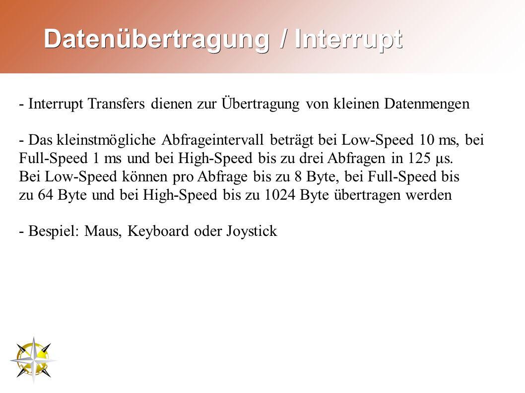 Datenübertragung / Interrupt - Interrupt Transfers dienen zur Übertragung von kleinen Datenmengen - Das kleinstmögliche Abfrageintervall beträgt bei Low-Speed 10 ms, bei Full-Speed 1 ms und bei High-Speed bis zu drei Abfragen in 125 µs.