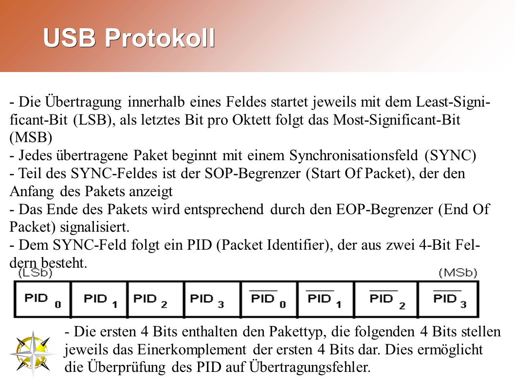 USB Protokoll - Die Übertragung innerhalb eines Feldes startet jeweils mit dem Least-Signi- ficant-Bit (LSB), als letztes Bit pro Oktett folgt das Most-Significant-Bit (MSB) - Jedes übertragene Paket beginnt mit einem Synchronisationsfeld (SYNC) - Teil des SYNC-Feldes ist der SOP-Begrenzer (Start Of Packet), der den Anfang des Pakets anzeigt - Das Ende des Pakets wird entsprechend durch den EOP-Begrenzer (End Of Packet) signalisiert.