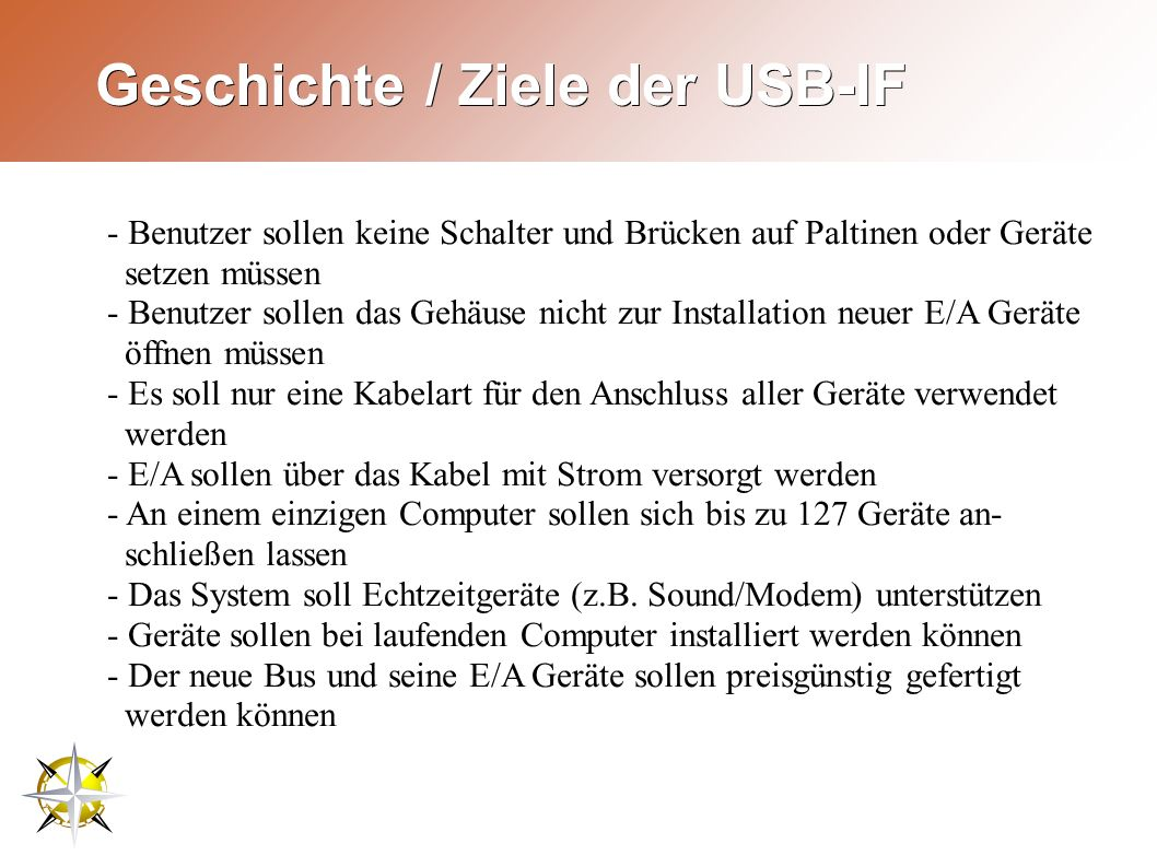 Geschichte / Ziele der USB-IF - Benutzer sollen keine Schalter und Brücken auf Paltinen oder Geräte setzen müssen - Benutzer sollen das Gehäuse nicht zur Installation neuer E/A Geräte öffnen müssen - Es soll nur eine Kabelart für den Anschluss aller Geräte verwendet werden - E/A sollen über das Kabel mit Strom versorgt werden - An einem einzigen Computer sollen sich bis zu 127 Geräte an- schließen lassen - Das System soll Echtzeitgeräte (z.B.
