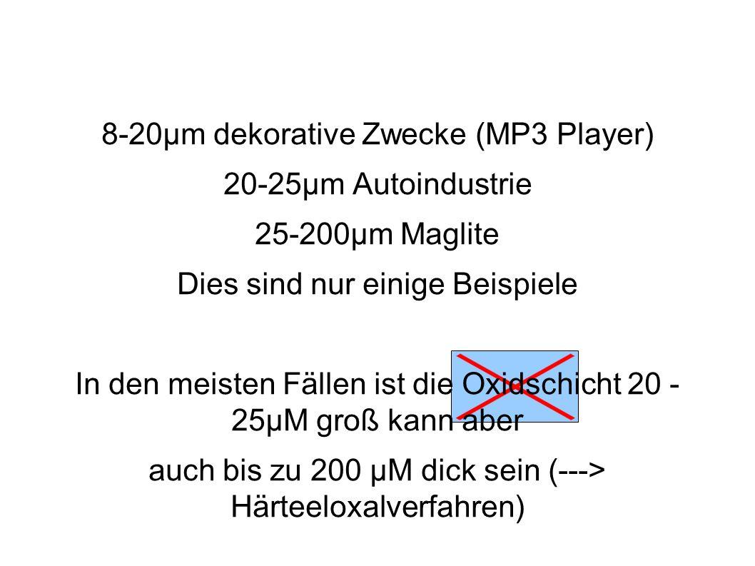 8-20µm dekorative Zwecke (MP3 Player) 20-25µm Autoindustrie 25-200µm Maglite Dies sind nur einige Beispiele In den meisten Fällen ist die Oxidschicht 20 - 25µM groß kann aber auch bis zu 200 µM dick sein (---> Härteeloxalverfahren)