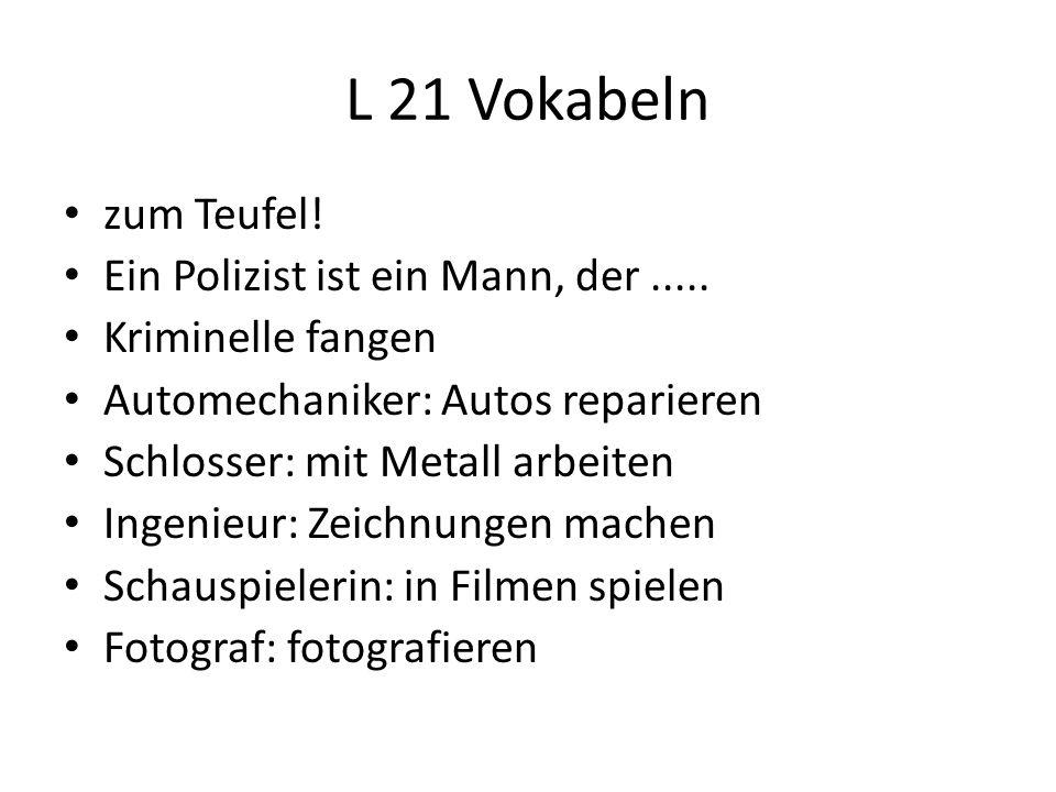 L 21 Vokabeln zum Teufel! Ein Polizist ist ein Mann, der..... Kriminelle fangen Automechaniker: Autos reparieren Schlosser: mit Metall arbeiten Ingeni