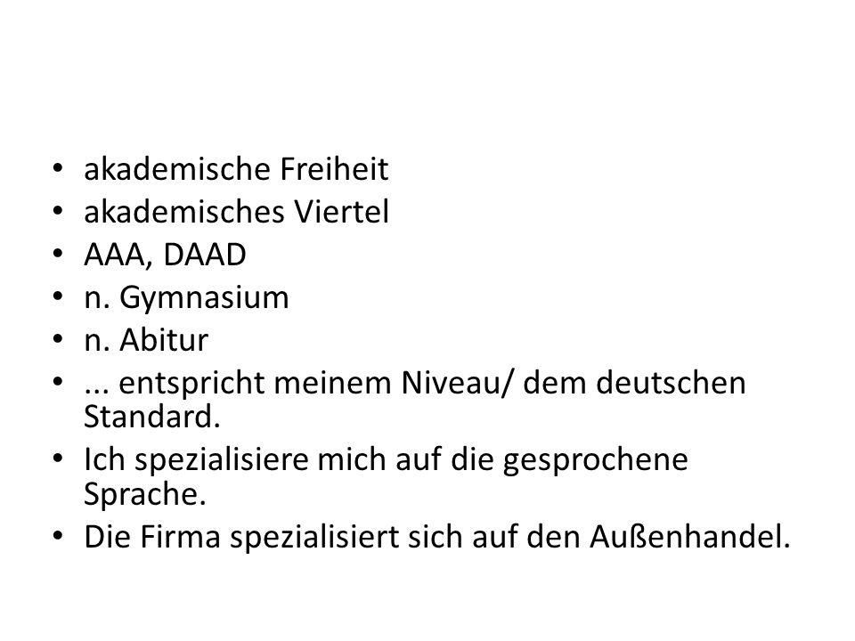 akademische Freiheit akademisches Viertel AAA, DAAD n. Gymnasium n. Abitur... entspricht meinem Niveau/ dem deutschen Standard. Ich spezialisiere mich