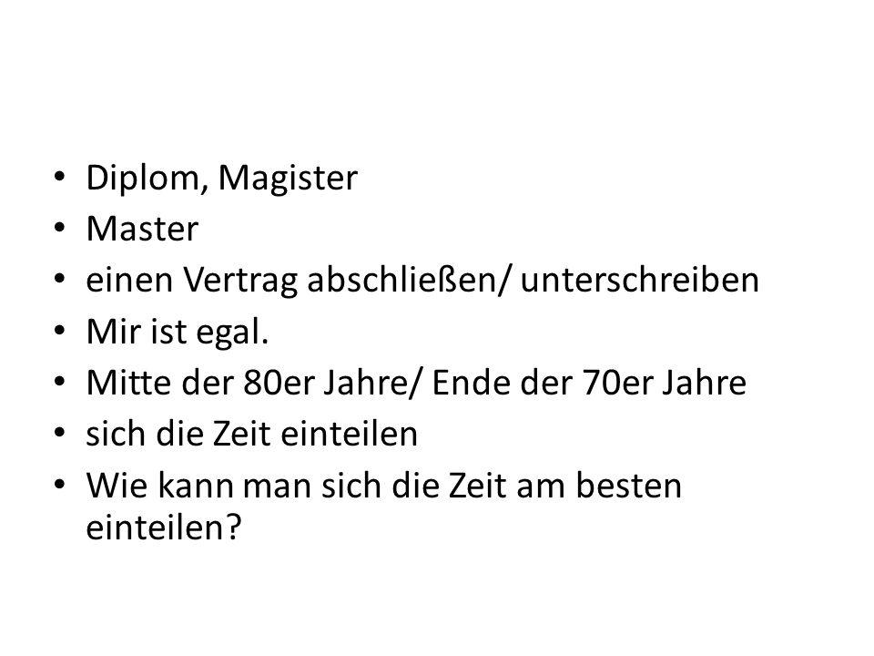 Diplom, Magister Master einen Vertrag abschließen/ unterschreiben Mir ist egal. Mitte der 80er Jahre/ Ende der 70er Jahre sich die Zeit einteilen Wie