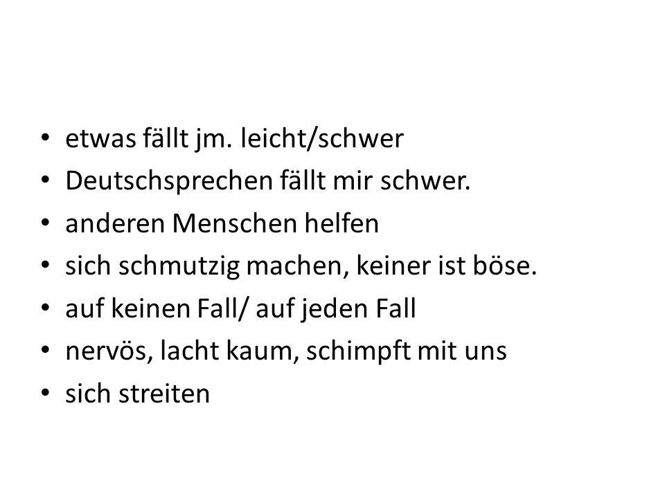 etwas fällt jm. leicht/schwer Deutschsprechen fällt mir schwer. anderen Menschen helfen sich schmutzig machen, keiner ist böse. auf keinen Fall/ auf j