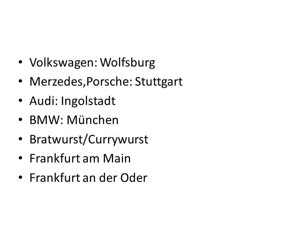 Volkswagen: Wolfsburg Merzedes,Porsche: Stuttgart Audi: Ingolstadt BMW: München Bratwurst/Currywurst Frankfurt am Main Frankfurt an der Oder