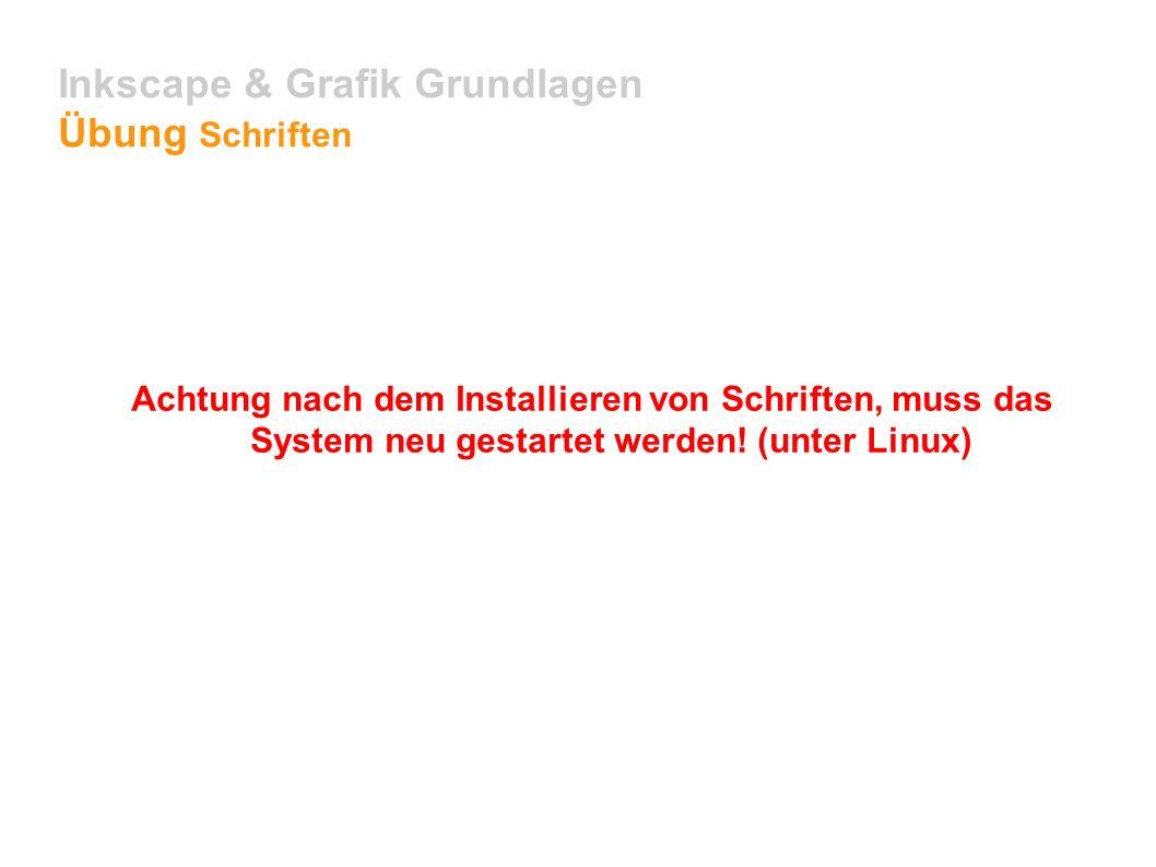 Inkscape & Grafik Grundlagen Übung Schriften Achtung nach dem Installieren von Schriften, muss das System neu gestartet werden.