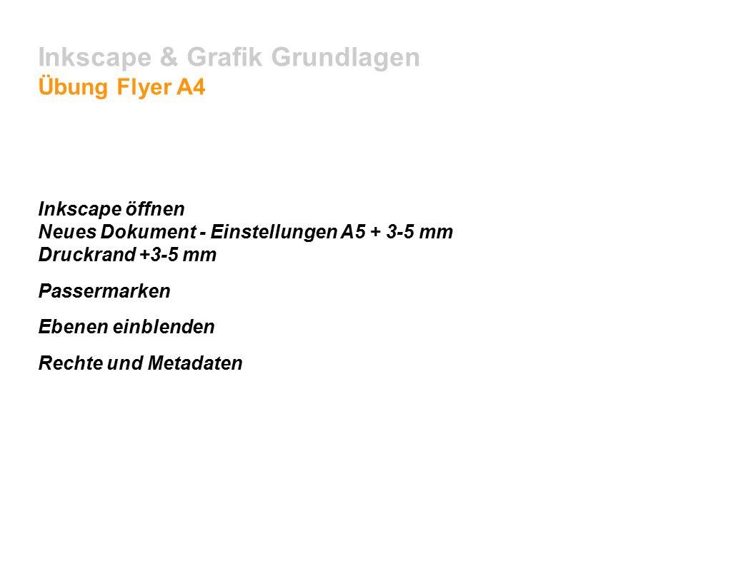Inkscape & Grafik Grundlagen Übung Flyer A4 Inkscape öffnen Neues Dokument - Einstellungen A5 + 3-5 mm Druckrand +3-5 mm Passermarken Ebenen einblenden Rechte und Metadaten
