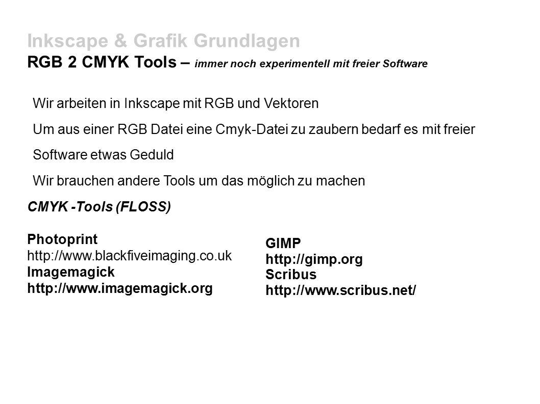 Inkscape & Grafik Grundlagen RGB 2 CMYK Tools – immer noch experimentell mit freier Software Wir arbeiten in Inkscape mit RGB und Vektoren Um aus einer RGB Datei eine Cmyk-Datei zu zaubern bedarf es mit freier Software etwas Geduld Wir brauchen andere Tools um das möglich zu machen CMYK -Tools (FLOSS) Photoprint http://www.blackfiveimaging.co.uk Imagemagick http://www.imagemagick.org GIMP http://gimp.org Scribus http://www.scribus.net/