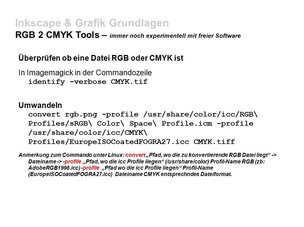 """Inkscape & Grafik Grundlagen RGB 2 CMYK Tools – immer noch experimentell mit freier Software Überprüfen ob eine Datei RGB oder CMYK ist In Imagemagick in der Commandozeile identify -verbose CMYK.tif Umwandeln convert rgb.png -profile /usr/share/color/icc/RGB\ Profiles/sRGB\ Color\ Space\ Profile.icm -profile /usr/share/color/icc/CMYK\ Profiles/EuropeISOCoatedFOGRA27.icc CMYK.tiff Anmerkung zum Commando unter Linux: convert """"Pfad, wo die zu konvertierende RGB Datei liegt -> Dateiname -> -profile """"Pfad, wo die icc Profile liegen (/usr/share/color) Profil-Name RGB (zb: AdobeRGB1998.icc) -profile """"Pfad wo die icc Profile liegen Profil-Name (EuropeISOCoatedFOGRA27.icc) Dateiname CMYK entsprechndes Dateiformat."""