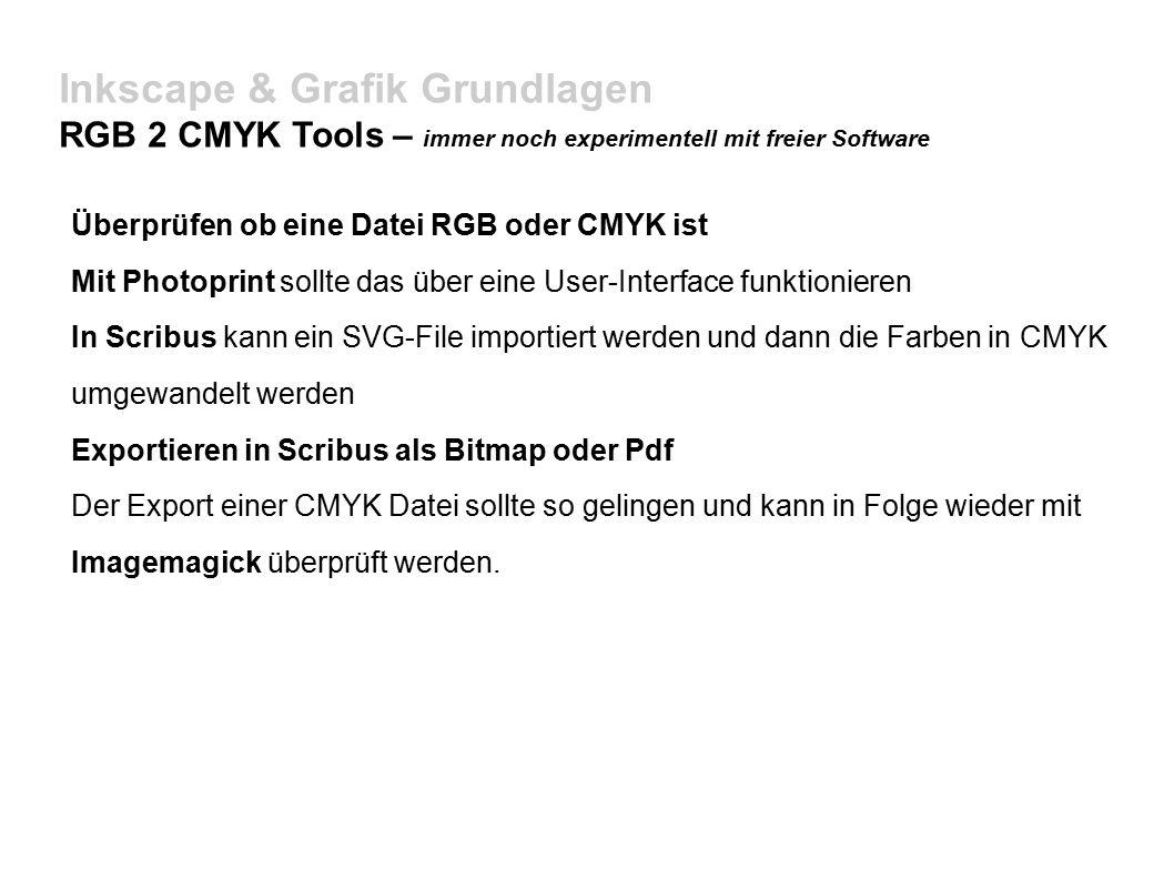 Inkscape & Grafik Grundlagen RGB 2 CMYK Tools – immer noch experimentell mit freier Software Überprüfen ob eine Datei RGB oder CMYK ist Mit Photoprint sollte das über eine User-Interface funktionieren In Scribus kann ein SVG-File importiert werden und dann die Farben in CMYK umgewandelt werden Exportieren in Scribus als Bitmap oder Pdf Der Export einer CMYK Datei sollte so gelingen und kann in Folge wieder mit Imagemagick überprüft werden.