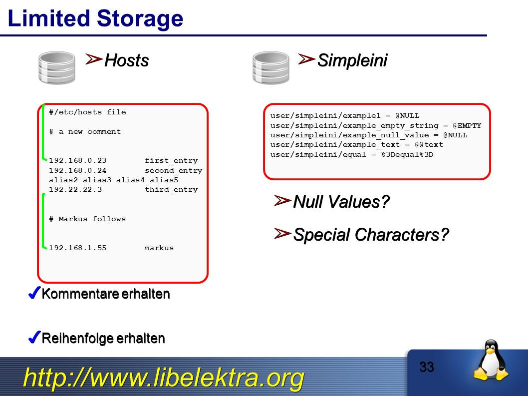 http://www.libelektra.org Limited Storage ➢ Hosts ➢ Simpleini 33 #/etc/hosts file # a new comment 192.168.0.23first_entry 192.168.0.24second_entry alias2 alias3 alias4 alias5 192.22.22.3third_entry # Markus follows 192.168.1.55markus ✔ Kommentare erhalten ✔ Reihenfolge erhalten user/simpleini/example1 = @NULL user/simpleini/example_empty_string = @EMPTY user/simpleini/example_null_value = @NULL user/simpleini/example_text = @@text user/simpleini/equal = %3Dequal%3D ➢ Null Values.