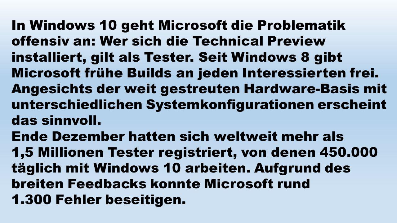 In Windows 10 geht Microsoft die Problematik offensiv an: Wer sich die Technical Preview installiert, gilt als Tester. Seit Windows 8 gibt Microsoft f